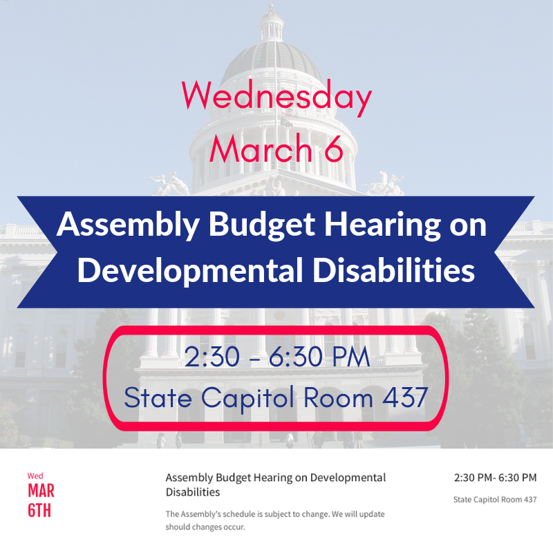 Wednesday March 6 Assembly Budget Hearing on Developmental Disabilities 2:30 - 6:30 PM State Capitol Room 437